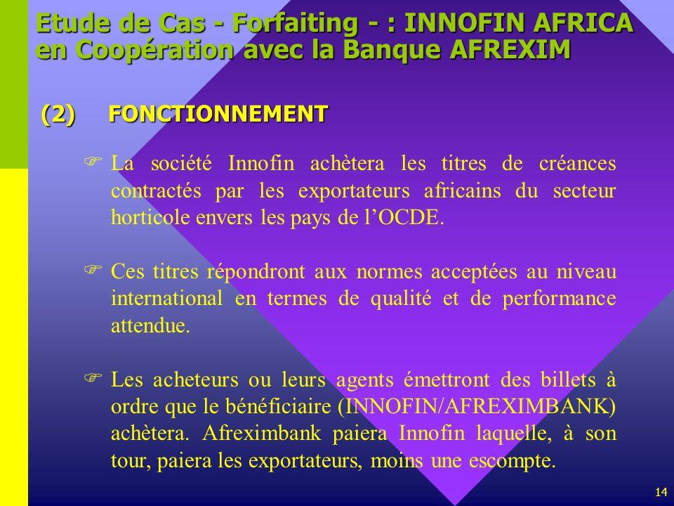14 Etude de Cas - Forfaiting - : INNOFIN AFRICA en Coopération avec la Banque AFREXIM (2)FONCTIONNEMENT La société Innofin achètera les titres de créa