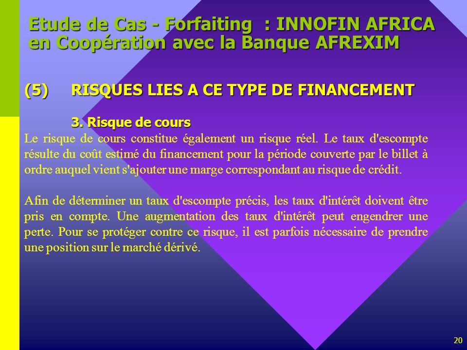 20 Etude de Cas - Forfaiting : INNOFIN AFRICA en Coopération avec la Banque AFREXIM (5)RISQUES LIES A CE TYPE DE FINANCEMENT 3. Risque de cours Le ris