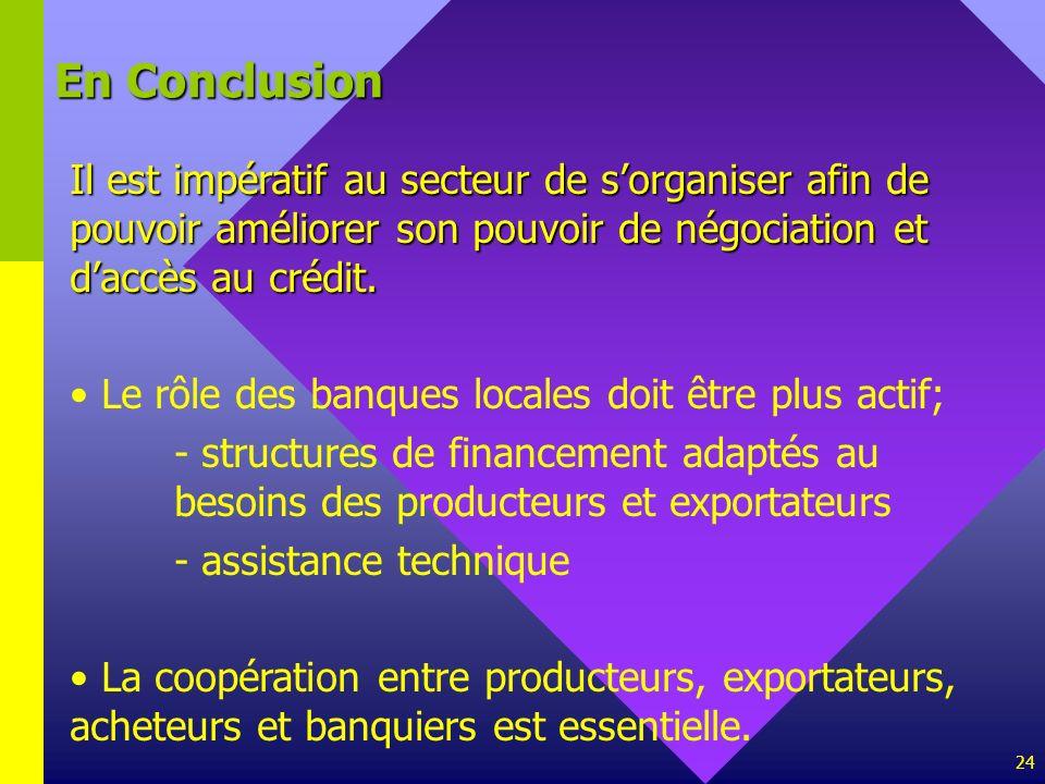 24 En Conclusion Il est impératif au secteur de sorganiser afin de pouvoir améliorer son pouvoir de négociation et daccès au crédit. Le rôle des banqu