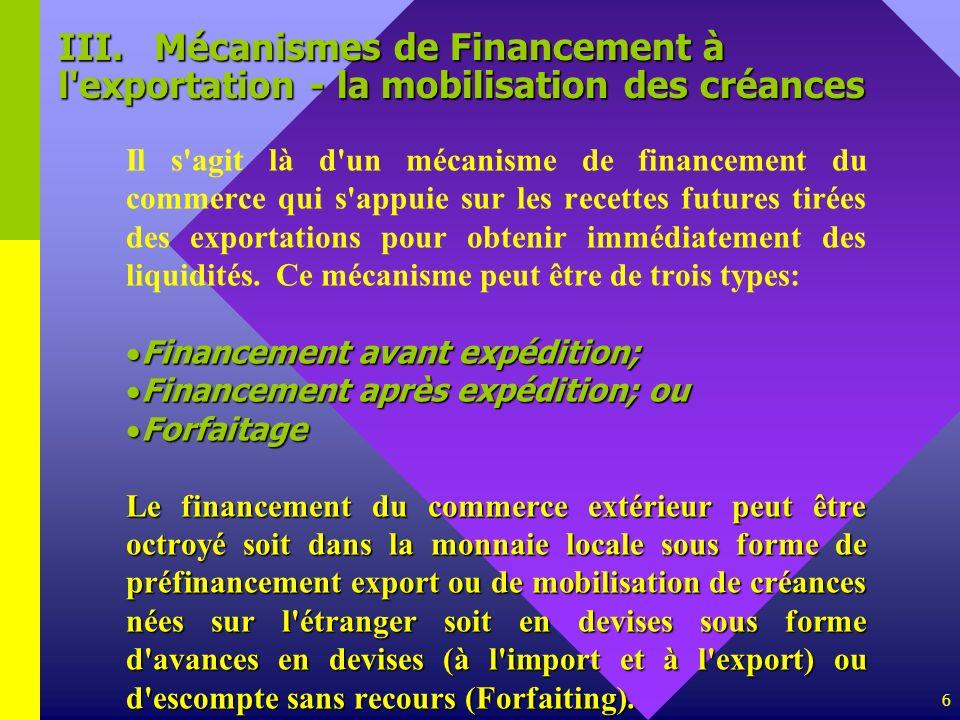 6 III.Mécanismes de Financement à l'exportation - la mobilisation des créances Il s'agit là d'un mécanisme de financement du commerce qui s'appuie sur