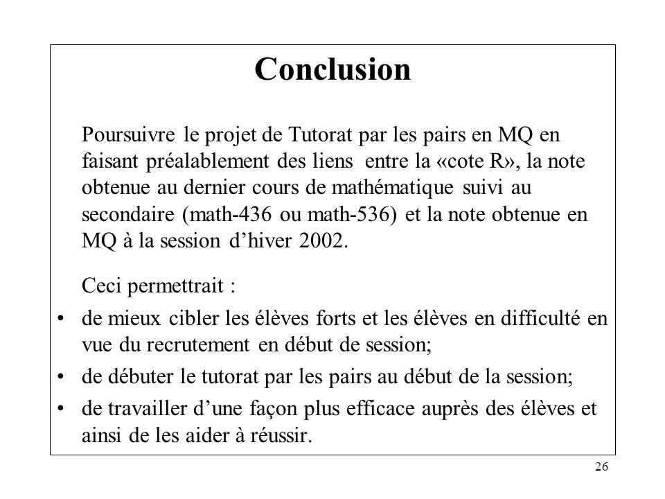26 Conclusion Poursuivre le projet de Tutorat par les pairs en MQ en faisant préalablement des liens entre la «cote R», la note obtenue au dernier cou