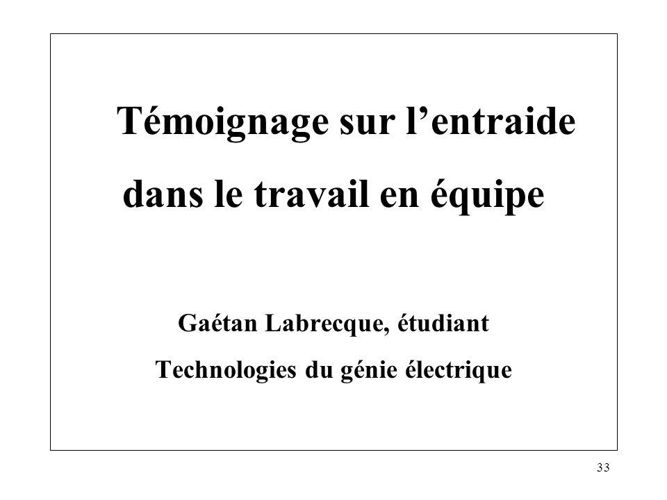 33 Témoignage sur lentraide dans le travail en équipe Gaétan Labrecque, étudiant Technologies du génie électrique