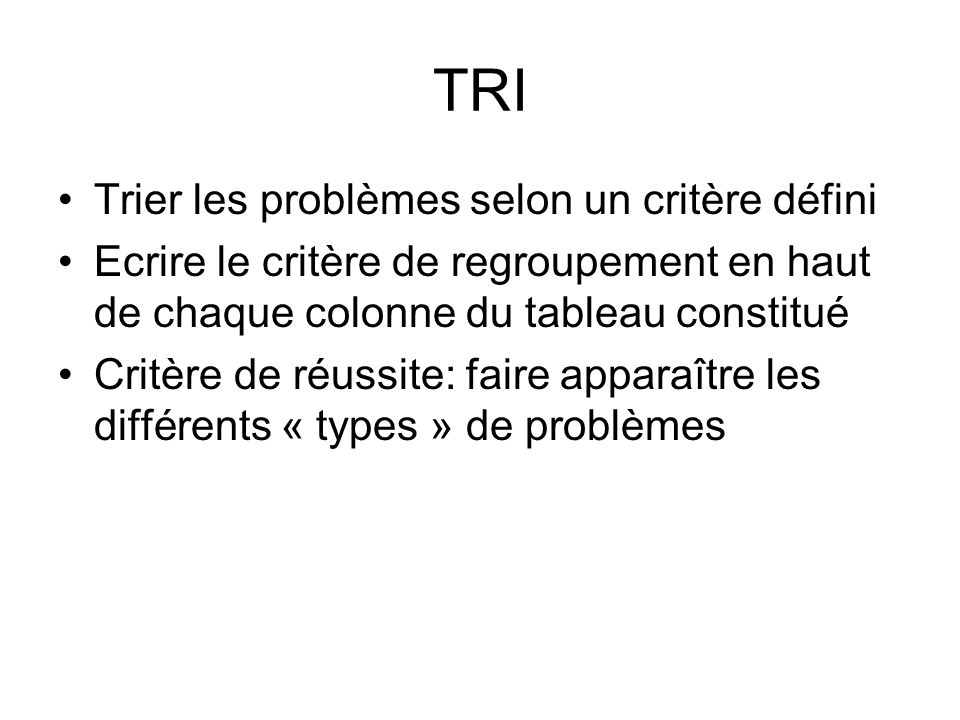 TRI Trier les problèmes selon un critère défini Ecrire le critère de regroupement en haut de chaque colonne du tableau constitué Critère de réussite: