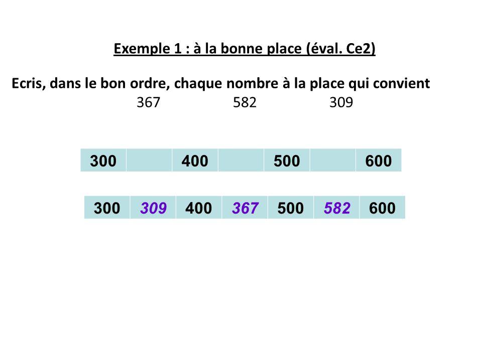 Exemple 1 : à la bonne place (éval. Ce2) Ecris, dans le bon ordre, chaque nombre à la place qui convient 367 582 309 300400500600 30030940036750058260