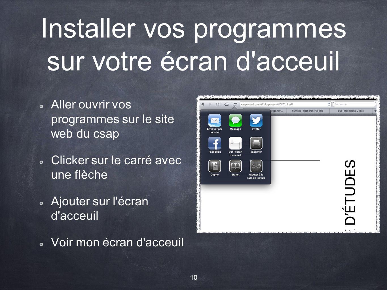 Installer vos programmes sur votre écran d acceuil Aller ouvrir vos programmes sur le site web du csap Clicker sur le carré avec une flèche Ajouter sur l écran d acceuil Voir mon écran d acceuil 10