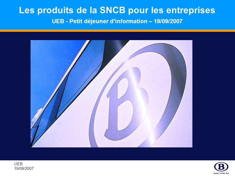 www.nmbs.be UEB 19/09/2007 Les produits de la SNCB pour les entreprises UEB - Petit déjeuner d'information – 19/09/2007