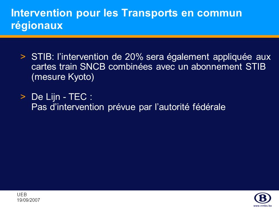 www.nmbs.be UEB 19/09/2007 Intervention pour les Transports en commun régionaux >STIB: lintervention de 20% sera également appliquée aux cartes train