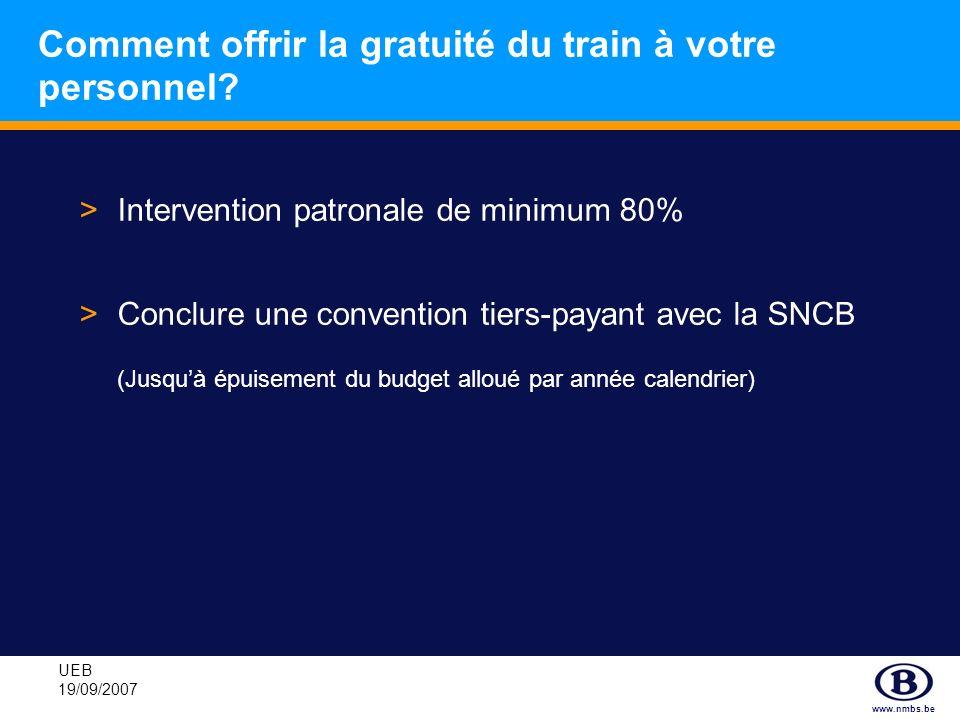 www.nmbs.be UEB 19/09/2007 Comment offrir la gratuité du train à votre personnel? >Intervention patronale de minimum 80% >Conclure une convention tier