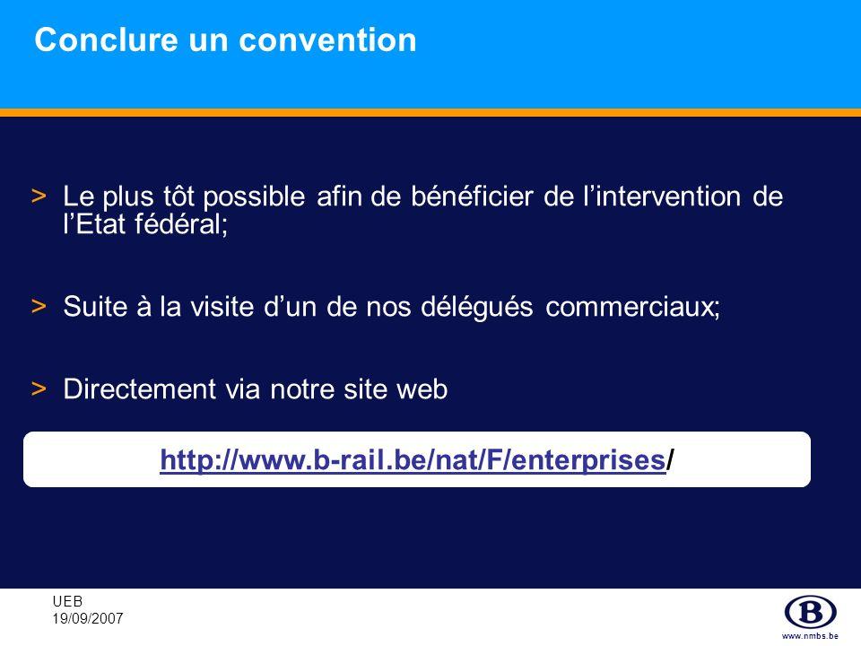 www.nmbs.be UEB 19/09/2007 Conclure un convention >Le plus tôt possible afin de bénéficier de lintervention de lEtat fédéral; >Suite à la visite dun d
