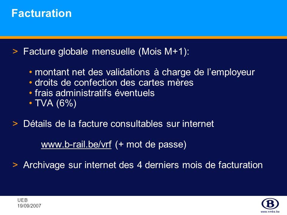www.nmbs.be UEB 19/09/2007 Facturation >Facture globale mensuelle (Mois M+1): montant net des validations à charge de lemployeur droits de confection