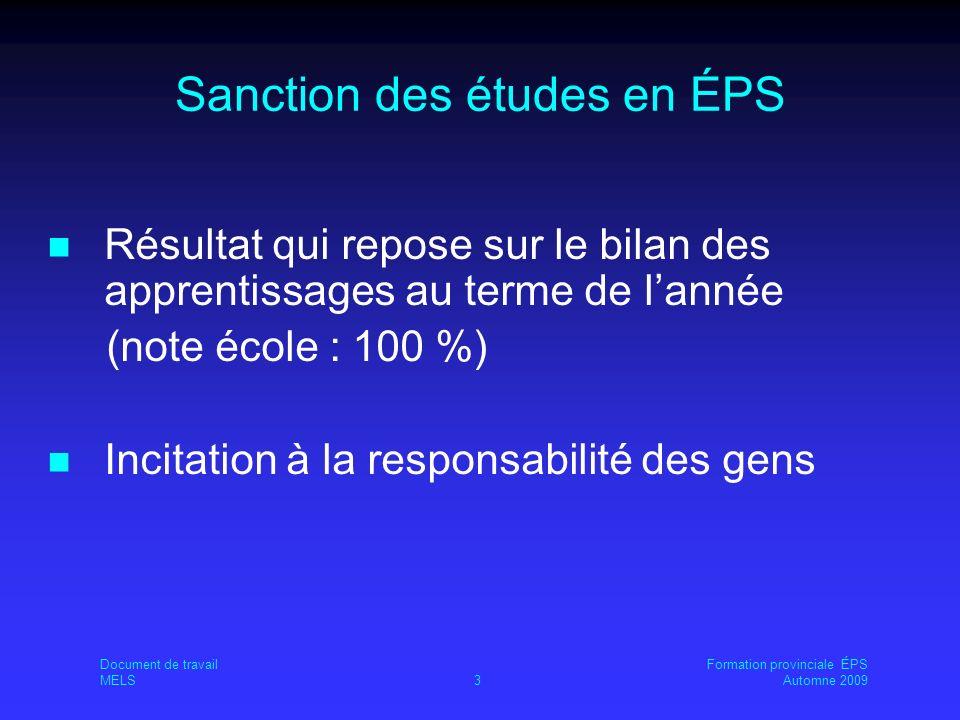 Document de travailFormation provinciale ÉPS MELS3Automne 2009 Sanction des études en ÉPS Résultat qui repose sur le bilan des apprentissages au terme de lannée (note école : 100 %) Incitation à la responsabilité des gens