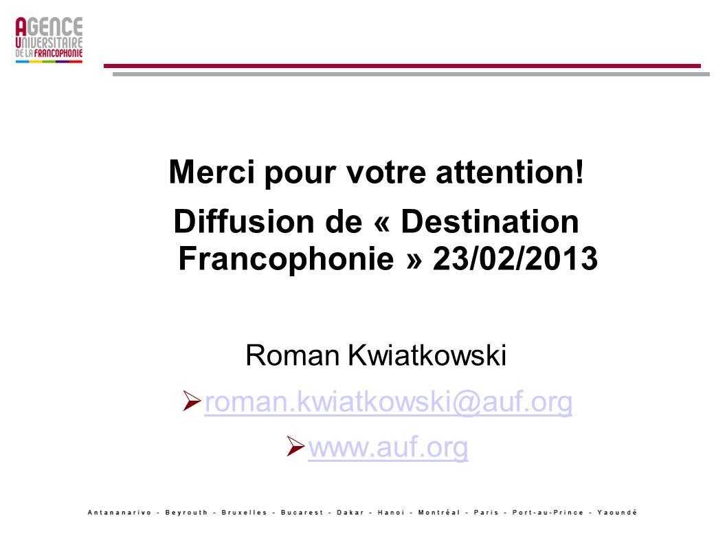 Merci pour votre attention! Diffusion de « Destination Francophonie » 23/02/2013 Roman Kwiatkowski roman.kwiatkowski@auf.org www.auf.org