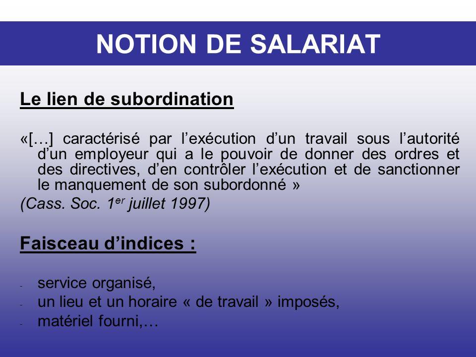 NOTION DE SALARIAT Le lien de subordination «[…] caractérisé par lexécution dun travail sous lautorité dun employeur qui a le pouvoir de donner des or