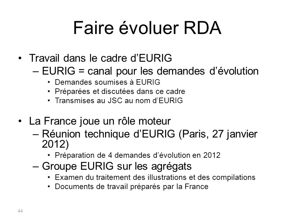 44 Faire évoluer RDA Travail dans le cadre dEURIG –EURIG = canal pour les demandes dévolution Demandes soumises à EURIG Préparées et discutées dans ce