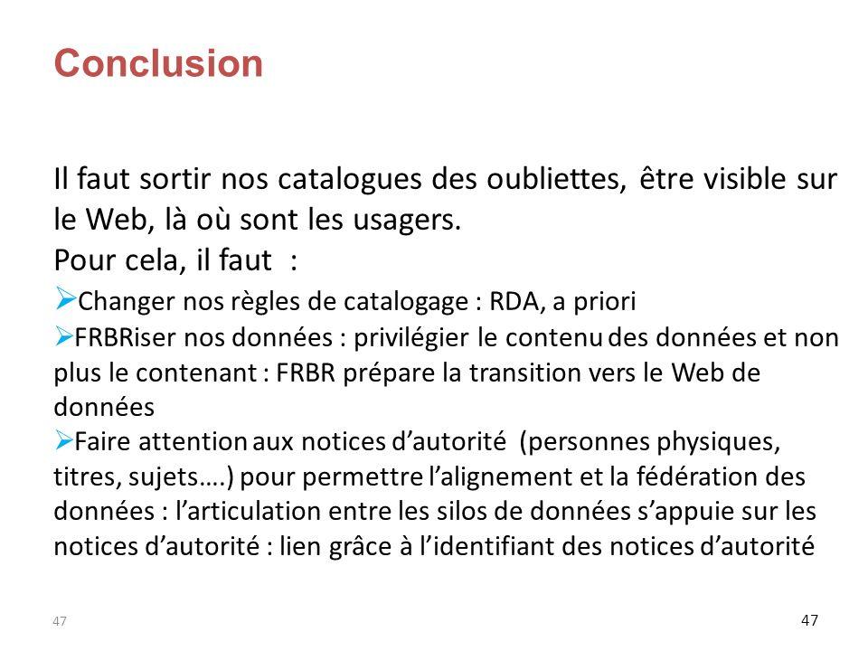 47 Conclusion Il faut sortir nos catalogues des oubliettes, être visible sur le Web, là où sont les usagers. Pour cela, il faut : Changer nos règles d