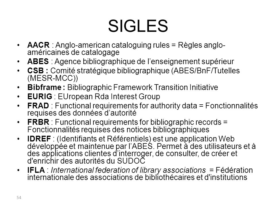 SIGLES AACR : Anglo-american cataloguing rules = Règles anglo- américaines de catalogage ABES : Agence bibliographique de lenseignement supérieur CSB