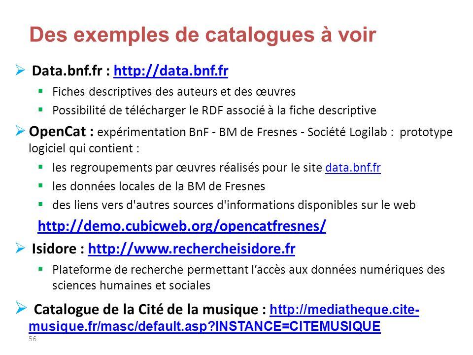 56 Des exemples de catalogues à voir Data.bnf.fr : http://data.bnf.frhttp://data.bnf.fr Fiches descriptives des auteurs et des œuvres Possibilité de t