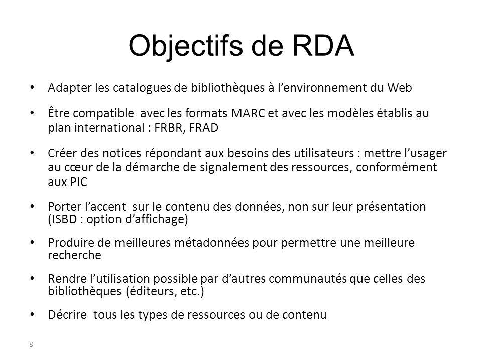 8 Objectifs de RDA Adapter les catalogues de bibliothèques à lenvironnement du Web Être compatible avec les formats MARC et avec les modèles établis a