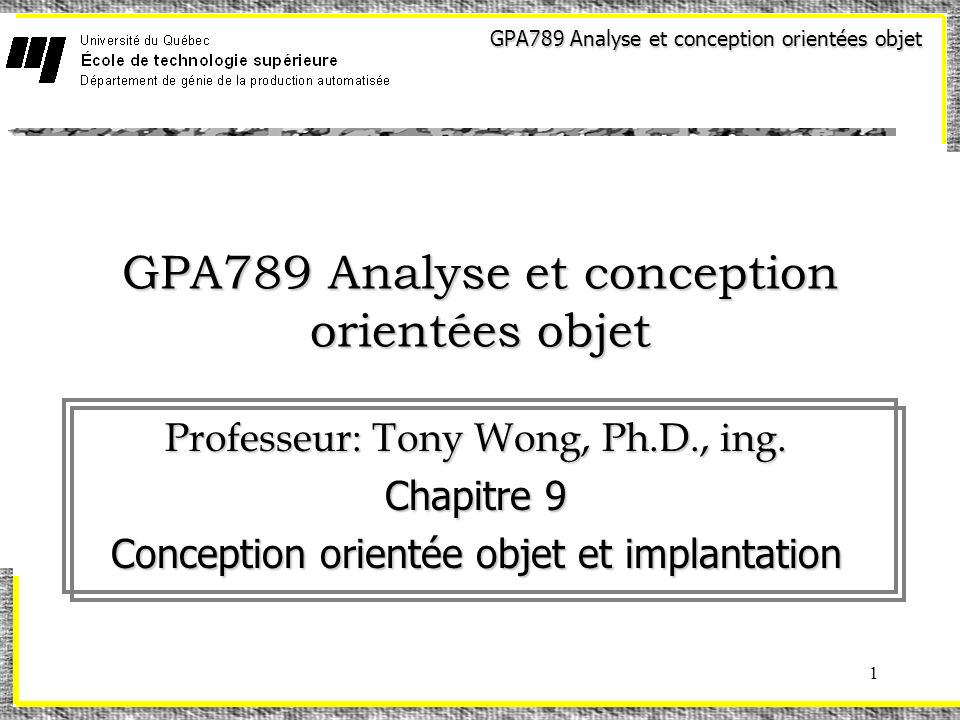 GPA789 Analyse et conception orientées objet 1 Professeur: Tony Wong, Ph.D., ing. Chapitre 9 Conception orientée objet et implantation