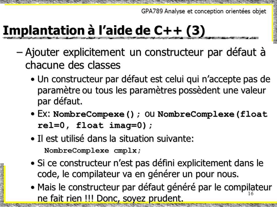 GPA789 Analyse et conception orientées objet 16 Implantation à laide de C++ (3) –Ajouter explicitement un constructeur par défaut à chacune des classe