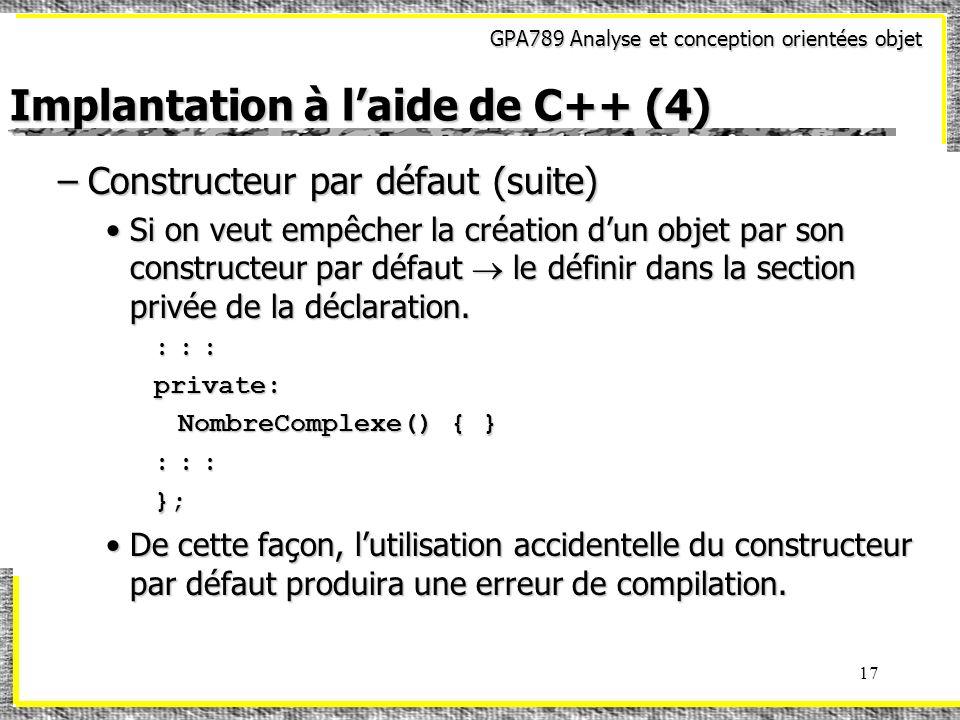 GPA789 Analyse et conception orientées objet 17 Implantation à laide de C++ (4) –Constructeur par défaut (suite) Si on veut empêcher la création dun o