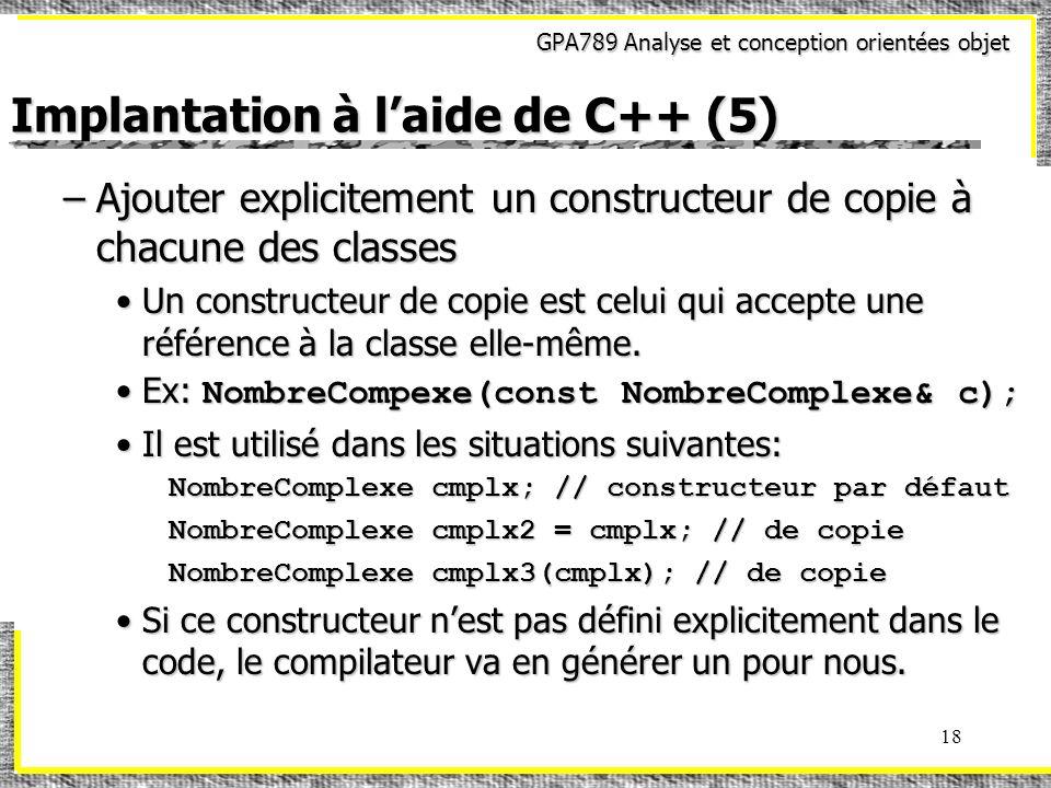 GPA789 Analyse et conception orientées objet 18 Implantation à laide de C++ (5) –Ajouter explicitement un constructeur de copie à chacune des classes