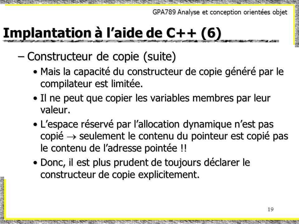 GPA789 Analyse et conception orientées objet 19 Implantation à laide de C++ (6) –Constructeur de copie (suite) Mais la capacité du constructeur de cop