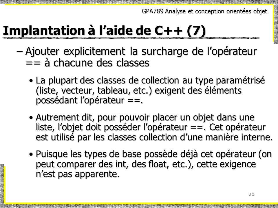 GPA789 Analyse et conception orientées objet 20 Implantation à laide de C++ (7) –Ajouter explicitement la surcharge de lopérateur == à chacune des cla