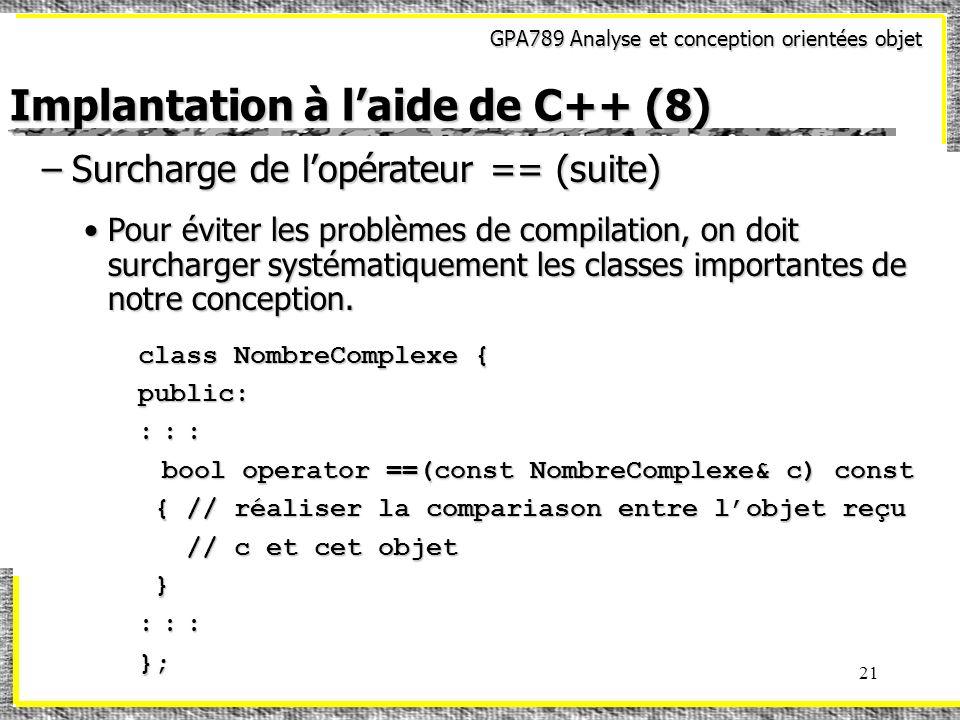 GPA789 Analyse et conception orientées objet 21 Implantation à laide de C++ (8) –Surcharge de lopérateur == (suite) Pour éviter les problèmes de compi