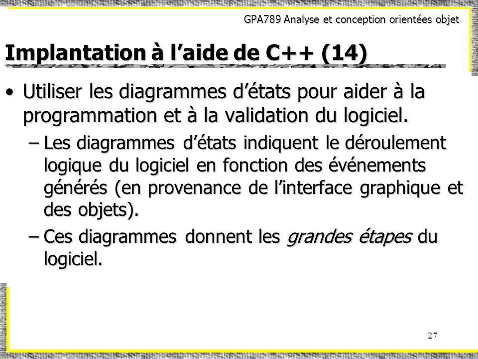 GPA789 Analyse et conception orientées objet 27 Implantation à laide de C++ (14) Utiliser les diagrammes détats pour aider à la programmation et à la