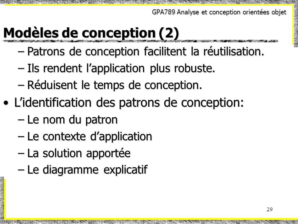 GPA789 Analyse et conception orientées objet 29 Modèles de conception (2) –Patrons de conception facilitent la réutilisation. –Ils rendent lapplicatio