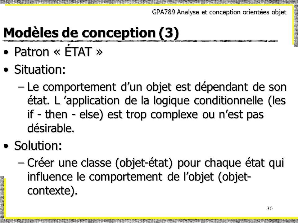 GPA789 Analyse et conception orientées objet 30 Modèles de conception (3) Patron « ÉTAT »Patron « ÉTAT » Situation:Situation: –Le comportement dun obj