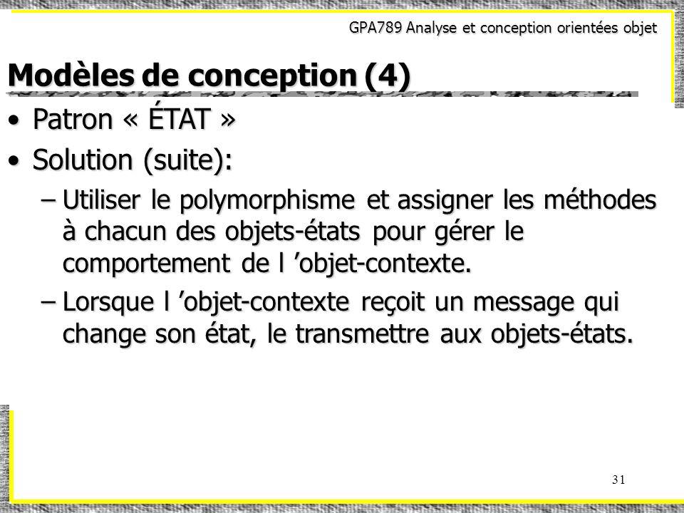 GPA789 Analyse et conception orientées objet 31 Modèles de conception (4) Patron « ÉTAT »Patron « ÉTAT » Solution (suite):Solution (suite): –Utiliser