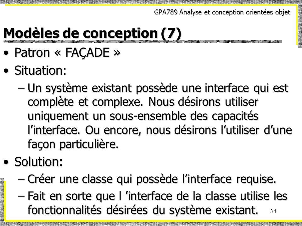 GPA789 Analyse et conception orientées objet 34 Modèles de conception (7) Patron « FAÇADE »Patron « FAÇADE » Situation:Situation: –Un système existant