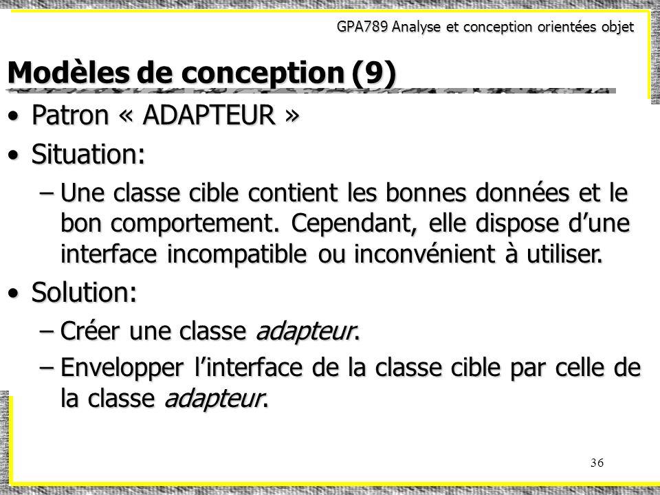GPA789 Analyse et conception orientées objet 36 Modèles de conception (9) Patron « ADAPTEUR »Patron « ADAPTEUR » Situation:Situation: –Une classe cibl