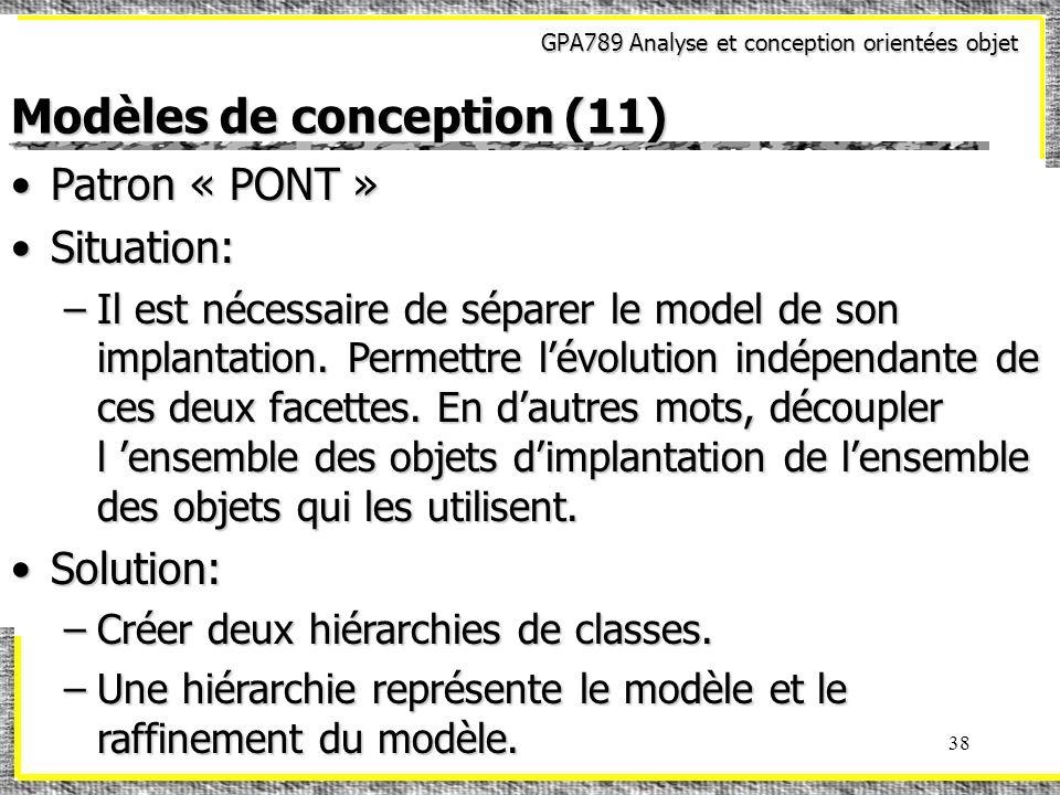 GPA789 Analyse et conception orientées objet 38 Modèles de conception (11) Patron « PONT »Patron « PONT » Situation:Situation: –Il est nécessaire de s