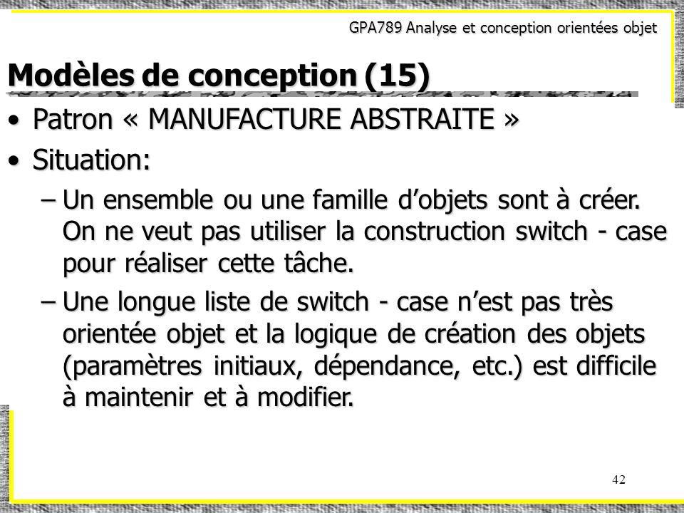 GPA789 Analyse et conception orientées objet 42 Modèles de conception (15) Patron « MANUFACTURE ABSTRAITE »Patron « MANUFACTURE ABSTRAITE » Situation: