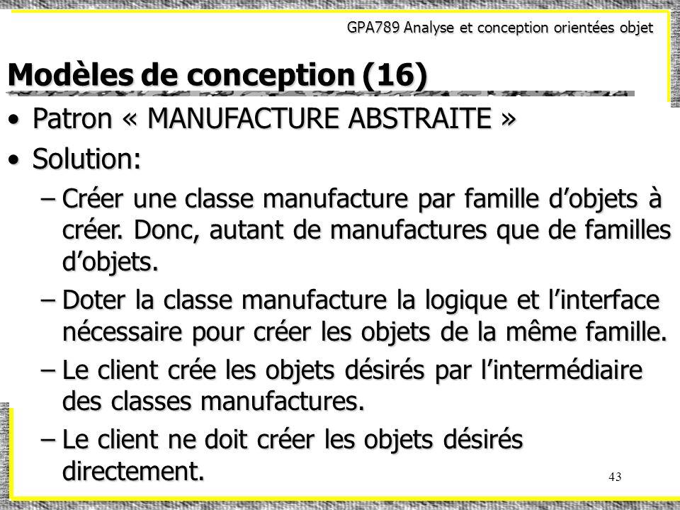GPA789 Analyse et conception orientées objet 43 Modèles de conception (16) Patron « MANUFACTURE ABSTRAITE »Patron « MANUFACTURE ABSTRAITE » Solution:S