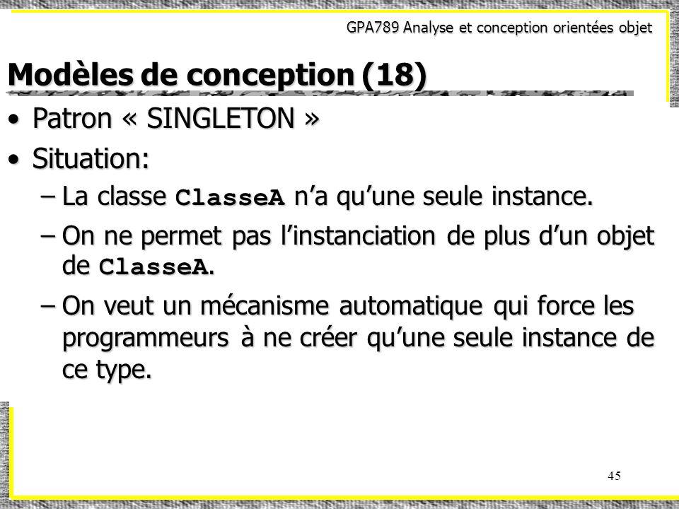 GPA789 Analyse et conception orientées objet 45 Modèles de conception (18) Patron « SINGLETON »Patron « SINGLETON » Situation:Situation: –La classe Cl