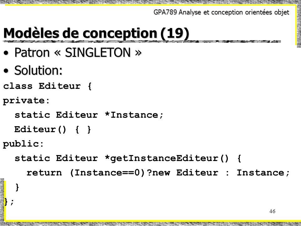 GPA789 Analyse et conception orientées objet 46 Modèles de conception (19) Patron « SINGLETON »Patron « SINGLETON » Solution:Solution: class Editeur {