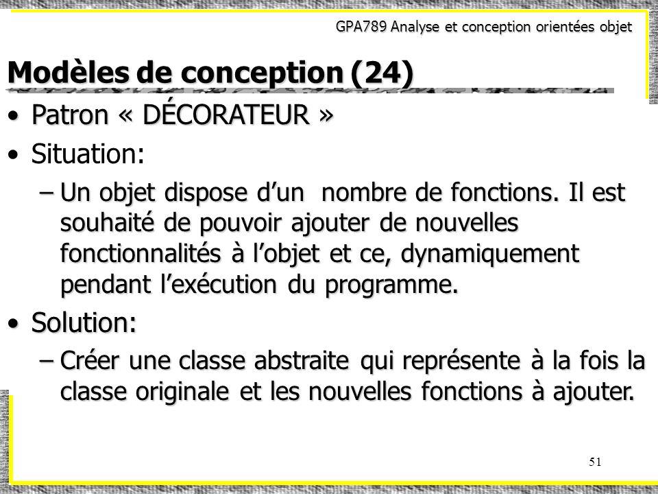 GPA789 Analyse et conception orientées objet 51 Modèles de conception (24) Patron « DÉCORATEUR »Patron « DÉCORATEUR » Situation: –Un objet dispose dun