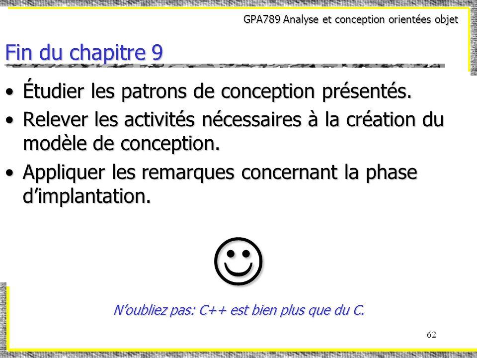 GPA789 Analyse et conception orientées objet 62 Fin du chapitre 9 Étudier les patrons de conception présentés.Étudier les patrons de conception présen