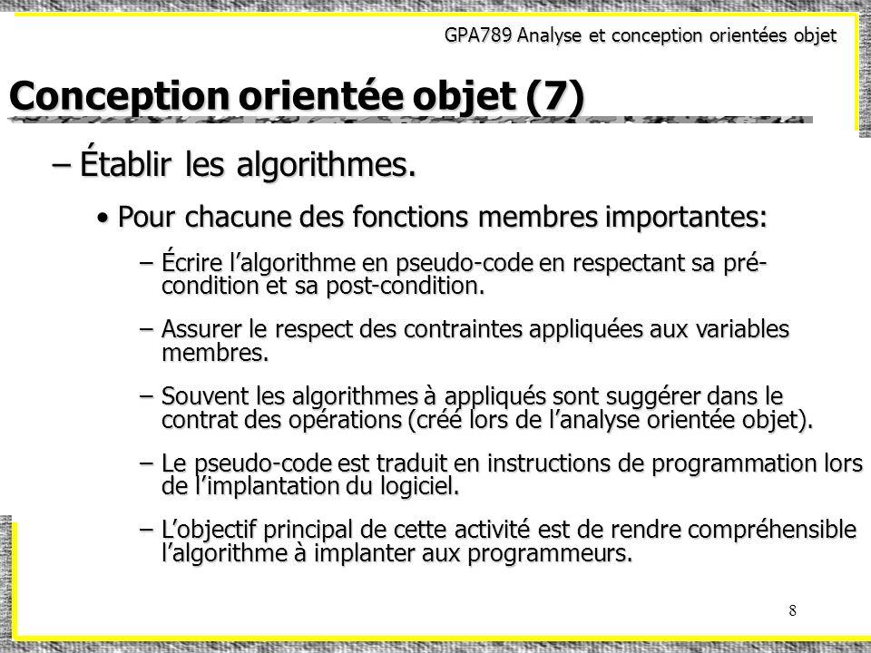 GPA789 Analyse et conception orientées objet 8 Conception orientée objet (7) –Établir les algorithmes. Pour chacune des fonctions membres importantes:
