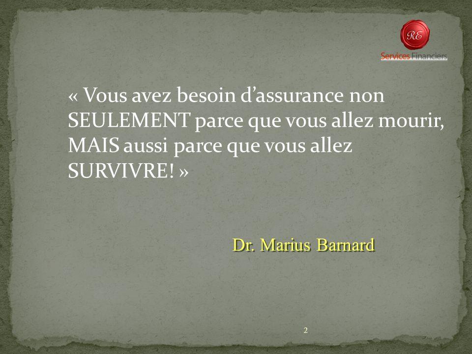 2 « Vous avez besoin dassurance non SEULEMENT parce que vous allez mourir, MAIS aussi parce que vous allez SURVIVRE! » Dr. Marius Barnard