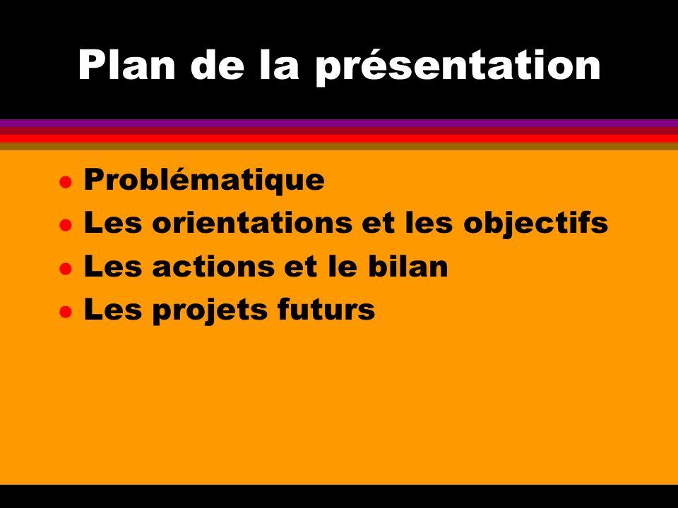 Plan de la présentation l Problématique l Les orientations et les objectifs l Les actions et le bilan l Les projets futurs