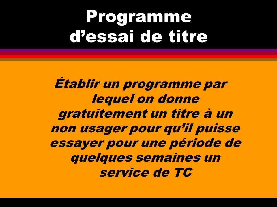 Programme dessai de titre Établir un programme par lequel on donne gratuitement un titre à un non usager pour quil puisse essayer pour une période de quelques semaines un service de TC