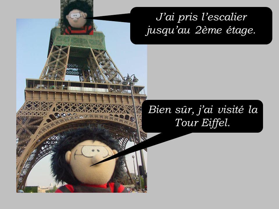 Bien sûr, jai visité la Tour Eiffel. Jai pris lescalier jusquau 2ème étage.