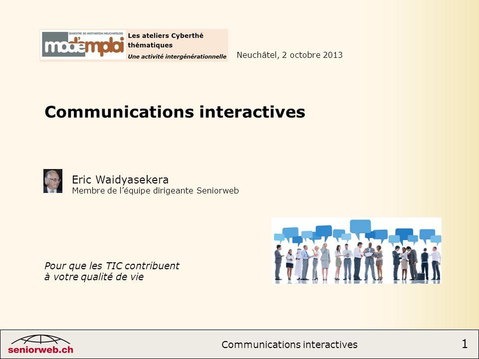 1 Communications interactives 1 Communications interactives Neuchâtel, 2 octobre 2013 Eric Waidyasekera Membre de léquipe dirigeante Seniorweb Pour que les TIC contribuent à votre qualité de vie