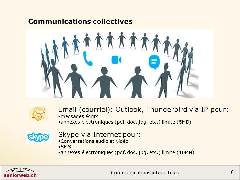 Communications collectives Email (courriel): Outlook, Thunderbird via IP pour: messages écrits annexes électroniques (pdf, doc, jpg, etc.) limite (5MB) Skype via Internet pour: Conversations audio et vidéo SMS annexes électroniques (pdf, doc, jpg, etc.) limite (10MB) 6 Communications interactives 6