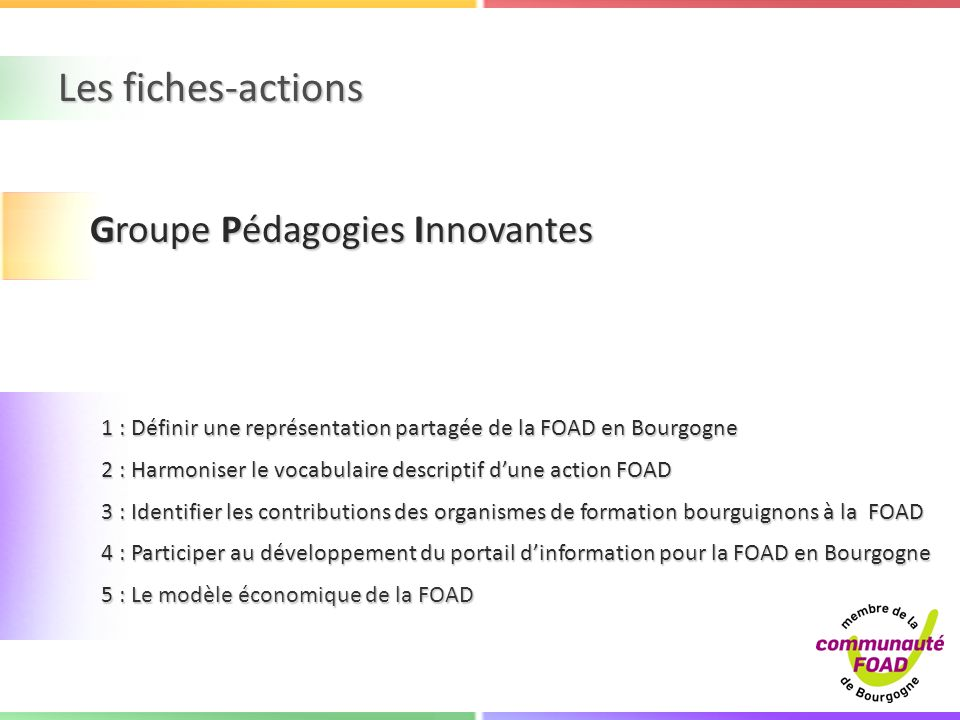 Les fiches-actions 1 : Définir une représentation partagée de la FOAD en Bourgogne 1 : Définir une représentation partagée de la FOAD en Bourgogne 2 : Harmoniser le vocabulaire descriptif dune action FOAD 2 : Harmoniser le vocabulaire descriptif dune action FOAD 3 : Identifier les contributions des organismes de formation bourguignons à la FOAD 3 : Identifier les contributions des organismes de formation bourguignons à la FOAD 4 : Participer au développement du portail dinformation pour la FOAD en Bourgogne 4 : Participer au développement du portail dinformation pour la FOAD en Bourgogne 5 : Le modèle économique de la FOAD 5 : Le modèle économique de la FOAD Groupe Pédagogies Innovantes